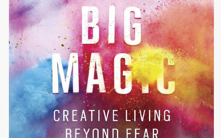 Big Magic: Creative Living Beyond Fear.